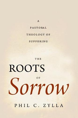 The Roots of Sorrow: A Pastoral Theology of Suffering (Paperback)