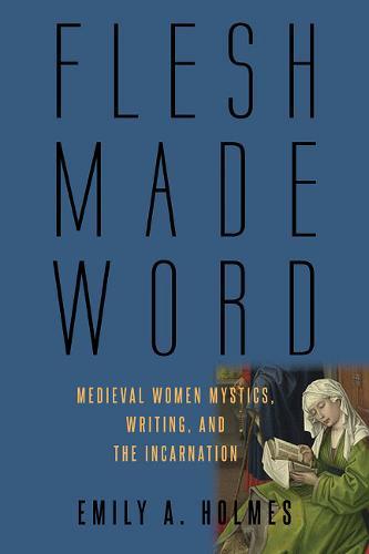 Flesh Made Word: Medieval Women Mystics, Writing, and the Incarnation (Hardback)