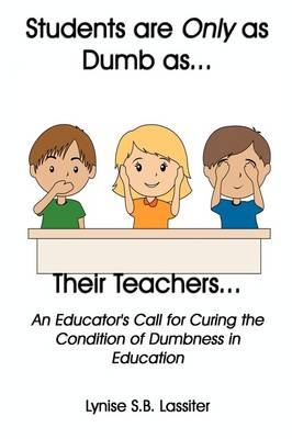 Students Are Only as Dumb as Their Teachers: An Educator's Call for Curing the Condition of Dumbness in Education (Paperback)