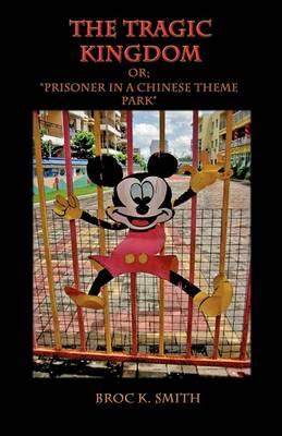 The Tragic Kingdom Or; 'Prisoner in a Chinese Theme Park' (Hardback)