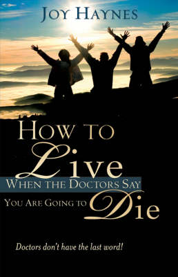 How to Live When the Doctors Say You Are Going to Die (Paperback)