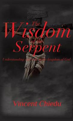The Wisdom of the Serpent - Understanding Your Role in the Kingdom of God (Hardback)