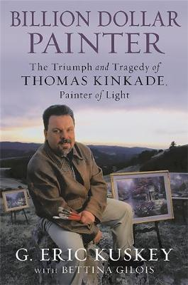 Billion Dollar Painter: The Triumph and Tragedy of Thomas Kinkade, Painter of Light (Hardback)