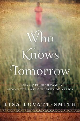 Who Knows Tomorrow: A Memoir of Finding Family among the Lost Children of Africa (Hardback)