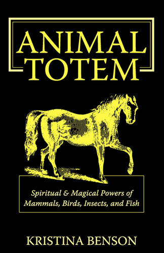Animal Totem Guide: The Spiritual & Magickal Powers of Mammals, Birds, Insects, and Fish: Animal Totems, Animal Guides, and Spiritual Animal Helpers (Paperback)