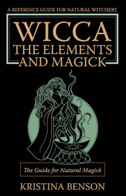Wicca, the Elements and Magick: The Guide for Natural Magick: Natural Magick and Wicca (Paperback)