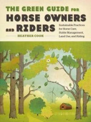 The Green Guide for Horse Owners and Riders: Sustainable Practices for Horse Care, Stable Management, Land Use, and Riding (Paperback)