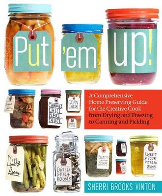 Put 'Em Up: A Comprehensive Home Preserving Guide for the Creative Cook, from Drying and Freezing to Canning and Pickling (Paperback)