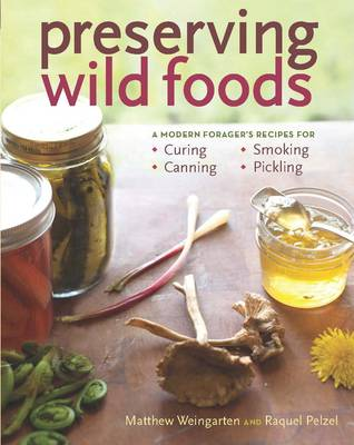 Preserving Wild Foods: A Modern Forager's Recipes for Curing, Canning, Smoking & Pickling (Paperback)