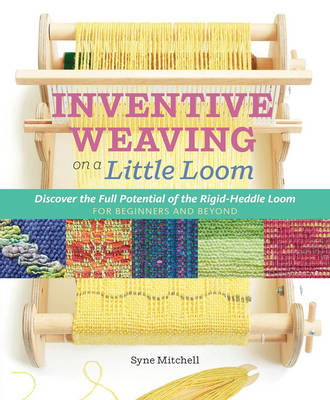 Inventive Weaving on a Little Loom: Discover the Full Potential of the Rigid-Heddle Loom (Paperback)