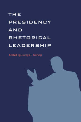The Presidency and Rhetorical Leadership - Presidential Rhetoric and Political Communication (Paperback)