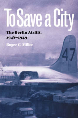 To Save a City: The Berlin Airlift, 1948-1949 - Texas A&M University Military History Series (Paperback)
