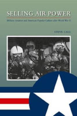 Selling Air Power: Military Aviation and American Popular Culture After World War II (Paperback)