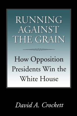 Running Against the Grain: How Opposition Presidents Win the White House - Joseph V. Hughes and Holly O. Hughes Series on the Presidency and Leadership (Paperback)