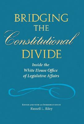 Bridging the Constitutional Divide: Inside the White House Office of Legislative Affairs (Hardback)