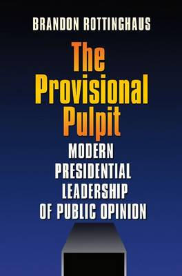 The Provisional Pulpit: Modern Presidential Leadership of Public Opinion (Hardback)