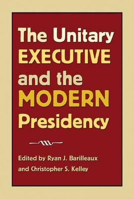 The Unitary Executive and the Modern Presidency - Joseph V. Hughes Jr. and Holly O. Hughes Series on the Presidency and Leadership (Paperback)