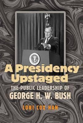 A Presidency Upstaged: The Public Leadership of George H. W. Bush - Joseph V. Hughes Jr. and Holly O. Hughes Series on the Presidency and Leadership (Hardback)