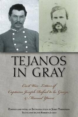 Tejanos in Gray: Civil War Letters of Captains Joseph Rafael de la Garza and Manuel Yturri - Fronteras Series, sponsored by Texas A&M International University (Hardback)