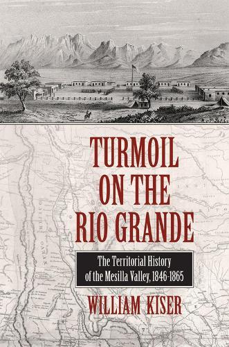 Turmoil on the Rio Grande: History of the Mesilla Valley, 1846-1865 (Hardback)
