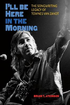 I'll Be Here in the Morning: The Songwriting Legacy of Townes Van Zandt (Hardback)