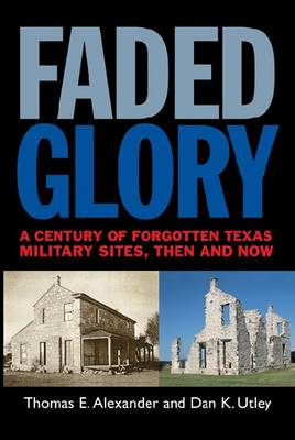 Faded Glory: A Century of Forgotten Texas Military Sites, Then and Now (Paperback)