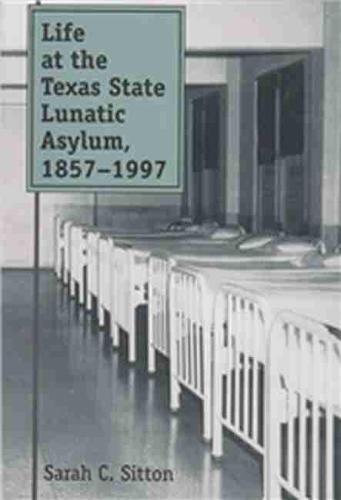 Life at the Texas State Lunatic Asylum, 1857-1997 (Paperback)