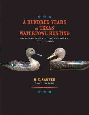 A Hundred Years of Texas Waterfowl Hunting: The Decoys, Guides, Clubs, and Places, 1870s to 1970s (Hardback)
