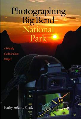 Photographing Big Bend National Park: A Friendly Guide to Great Images - W.L. Moody Jr. Natural History Series (Paperback)