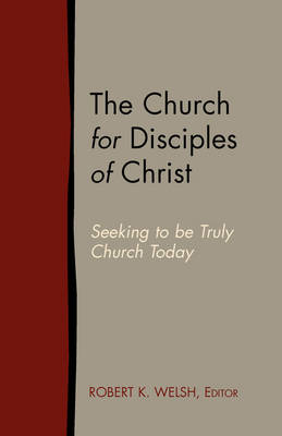 The Church for Disciples of Christ: Seeking to Be Truly Church Today (Paperback)