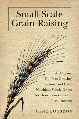 Small-Scale Grain Raising: An Organic Guide to Growing, Processing, and Using Nutritious Whole Grains, for Home Gardeners and Local Farmers (Paperback)