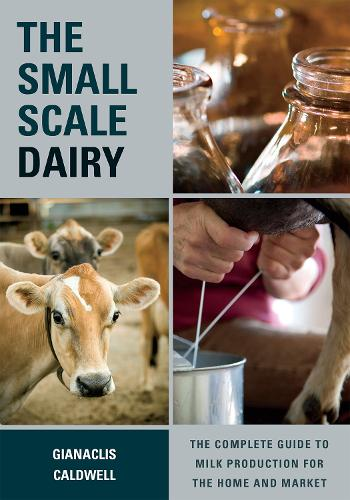 The Small-Scale Dairy: The Complete Guide to Milk Production for the Home and Market (Paperback)