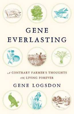 Gene Everlasting: A Contrary Farmer's Thoughts on Living Forever (Hardback)