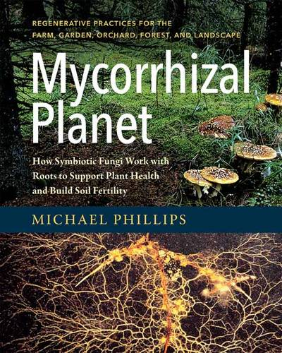 Mycorrhizal Planet: How Symbiotic Fungi Work with Roots to Support Plant Health and Build Soil Fertility (Hardback)