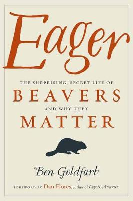 Eager: The Surprising, Secret Life of Beavers and Why They Matter (Hardback)