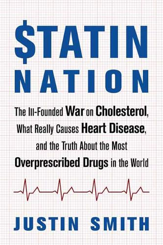 Statin Nation: The Ill-Founded War on Cholesterol, the Truth About the Most Overprescribed Drug in the World, and What Really Causes Heart Disease (Paperback)