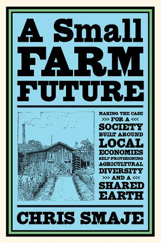 A Small Farm Future: Making the Case for a Society Built Around Local Economies, Self-Provisioning, Agricultural Diversity and a Shared Earth (Paperback)