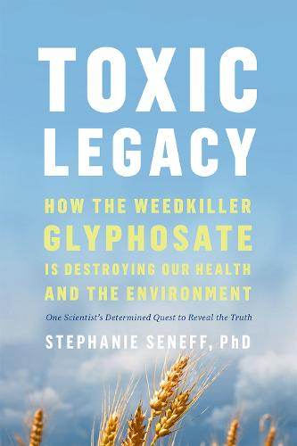 Toxic Legacy: How the Weedkiller Glyphosate Is Destroying Our Health and the Environment (Hardback)