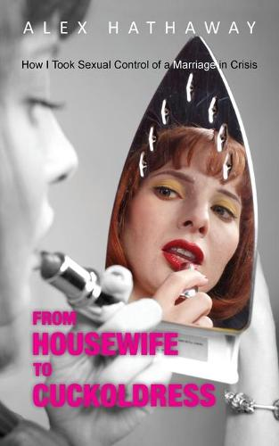 From Housewife to Cuckoldress: How I Took Sexual Control of a Marriage in Crisis (Paperback)