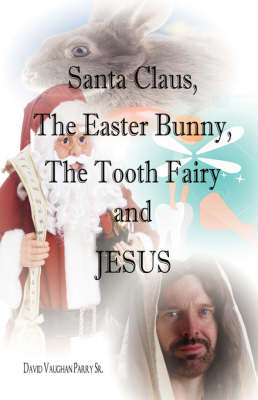 Santa Claus, the Easter Bunny, the Tooth Fairy and Jesus (Paperback)
