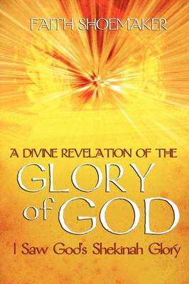 A Divine Revelation of the Glory of God: I Saw God's Shekinah Glory (Paperback)