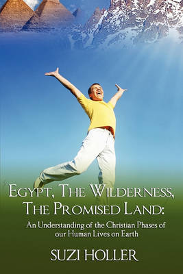 Egypt, the Wilderness, the Promised Land: An Understanding of the Christian Phases of Our Human Lives on Earth (Paperback)