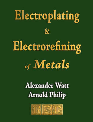 The Electroplating and Electrorefining of Metals (Paperback)
