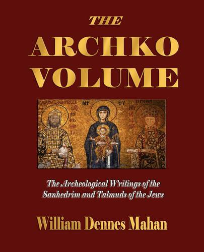 The Archko Volume Or, the Archeological Writings of the Sanhedrim and Talmuds of the Jews (Paperback)