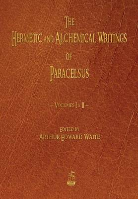 The Hermetic and Alchemical Writings of Paracelsus - Volumes One and Two (Paperback)