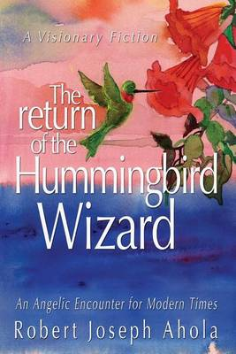 Return of the Hummingbird Wizard: An Angelic Encounter for Modern Times (Paperback)