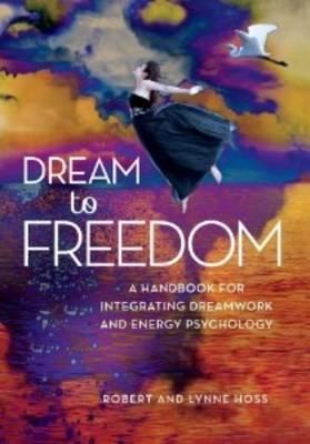 Dream to Freedom: A Handbook for Integrating Dreamwork and Energy Psychology (Hardback)