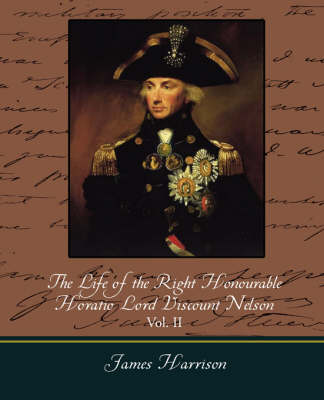 The Life of the Right Honourable Horatio Lord Viscount Nelson, Vol. II (of 2) (Paperback)