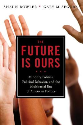 The Future Is Ours: Minority Politics, Political Behavior, and the Multiracial Era of American Politics (Paperback)