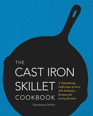 The Cast Iron Skillet Cookbook: A Tantalizing Collection of Over 200 Delicious Recipes for Every Kitchen (Hardback)